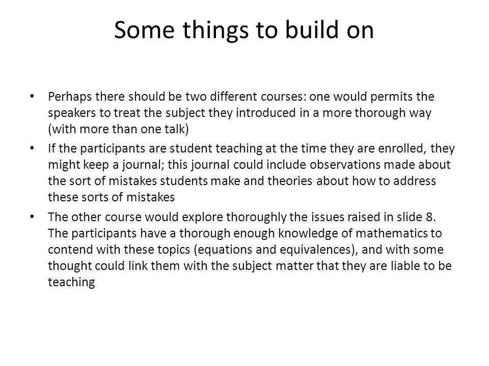 Some things to build on Perhaps there should be two different courses: one would permits the speakers to treat the subject they introduced in a more thorough way (with more than one talk) If the participants are student teaching at the time they are enrolled, they might keep a journal; this journal could include observations made about the sort of mistakes students make and theories about how to address these sorts of mistakes The other course would explore thoroughly the issues raised in slide 8.