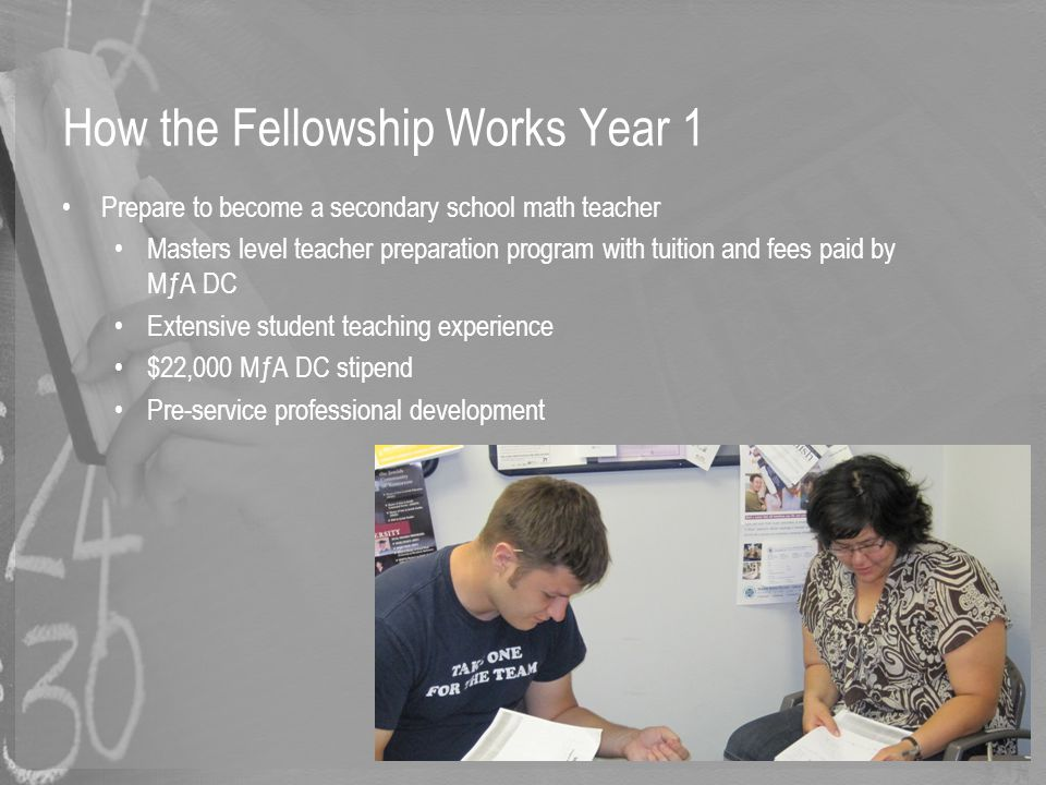 How the Fellowship Works Year 1 Prepare to become a secondary school math teacher Masters level teacher preparation program with tuition and fees paid by MƒA DC Extensive student teaching experience $22,000 MƒA DC stipend Pre-service professional development