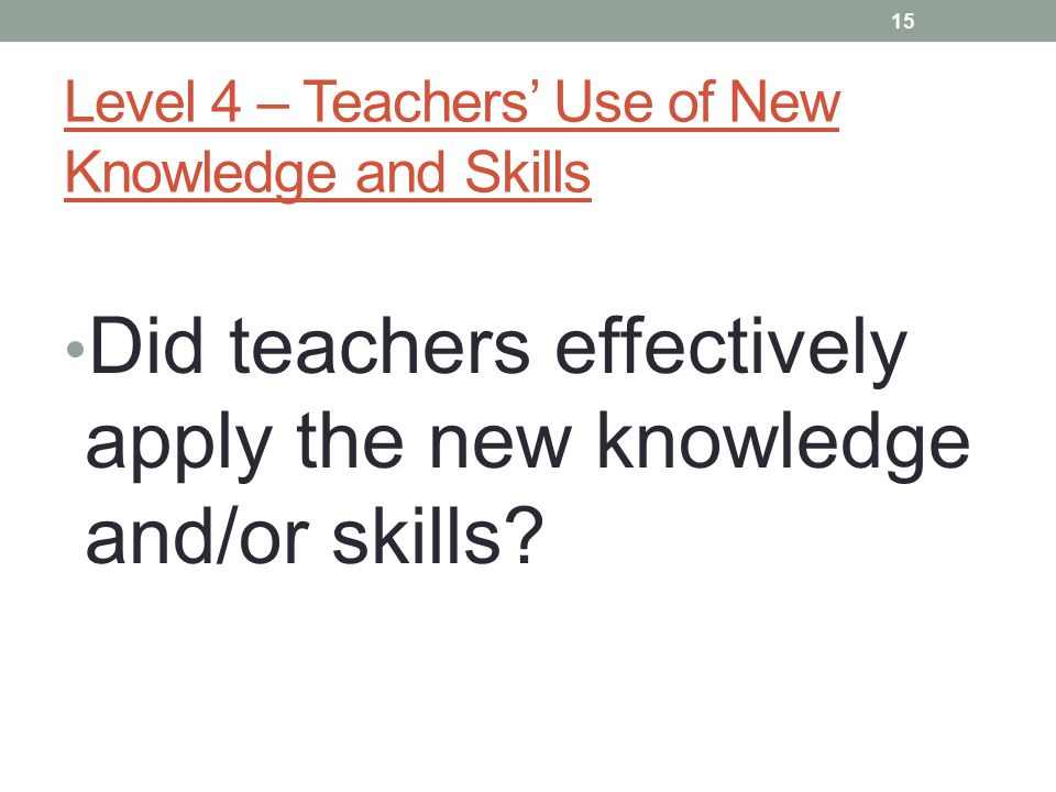 Level 4 – Teachers' Use of New Knowledge and Skills Did teachers effectively apply the new knowledge and/or skills.