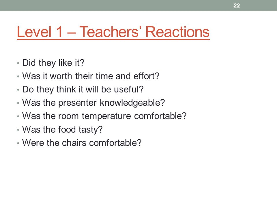 Level 1 – Teachers' Reactions Did they like it. Was it worth their time and effort.
