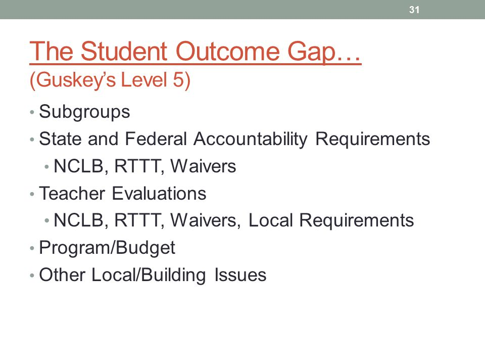 The Student Outcome Gap… (Guskey's Level 5) Subgroups State and Federal Accountability Requirements NCLB, RTTT, Waivers Teacher Evaluations NCLB, RTTT, Waivers, Local Requirements Program/Budget Other Local/Building Issues 31