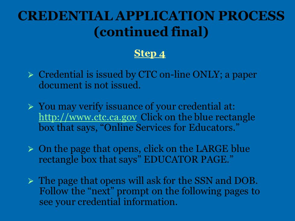 CREDENTIAL APPLICATION PROCESS (continued final) Step 4   Credential is issued by CTC on-line ONLY; a paper document is not issued.