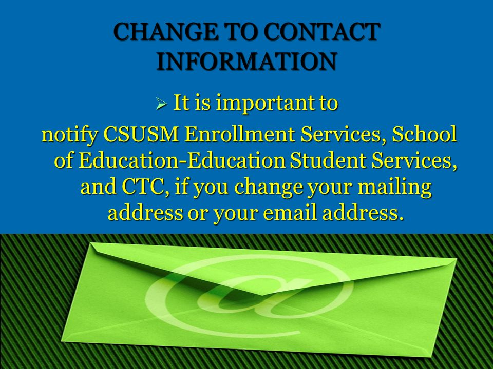 CHANGE TO CONTACT INFORMATION  It is important to notify CSUSM Enrollment Services, School of Education-Education Student Services, and CTC, if you change your mailing address or your email address.