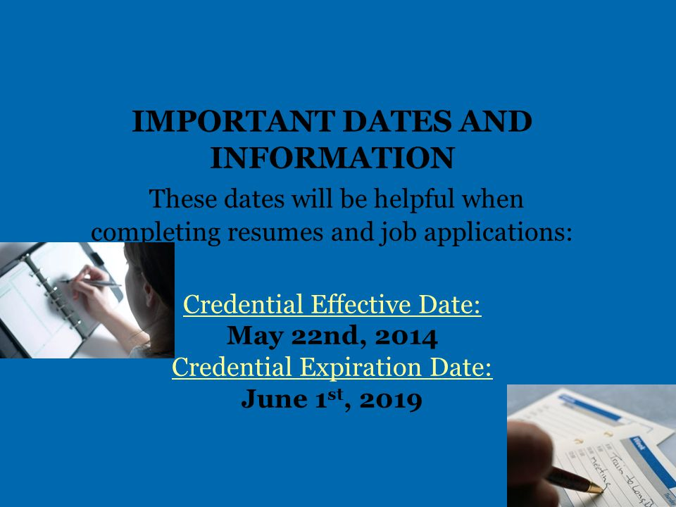 IMPORTANT DATES AND INFORMATION These dates will be helpful when completing resumes and job applications: Credential Effective Date: May 22nd, 2014 Credential Expiration Date: June 1 st, 2019