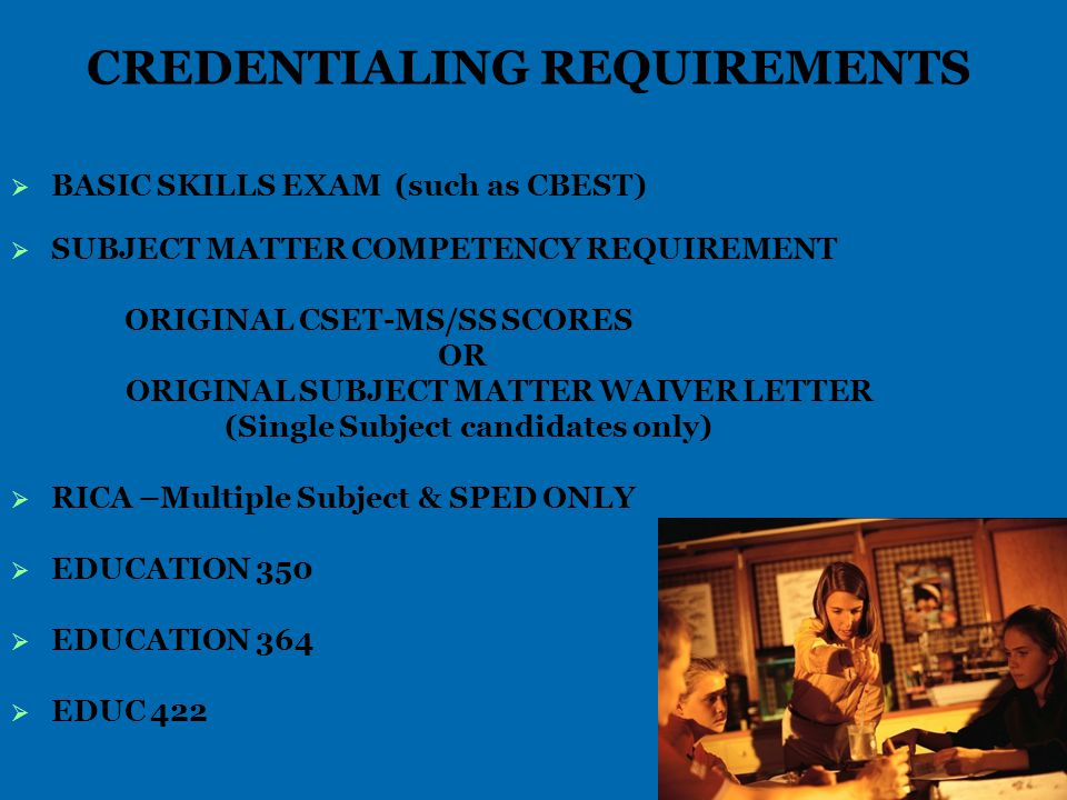 CREDENTIALING REQUIREMENTS   BASIC SKILLS EXAM (such as CBEST)   SUBJECT MATTER COMPETENCY REQUIREMENT ORIGINAL CSET-MS/SS SCORES OR ORIGINAL SUBJECT MATTER WAIVER LETTER (Single Subject candidates only)   RICA –Multiple Subject & SPED ONLY   EDUCATION 350   EDUCATION 364   EDUC 422