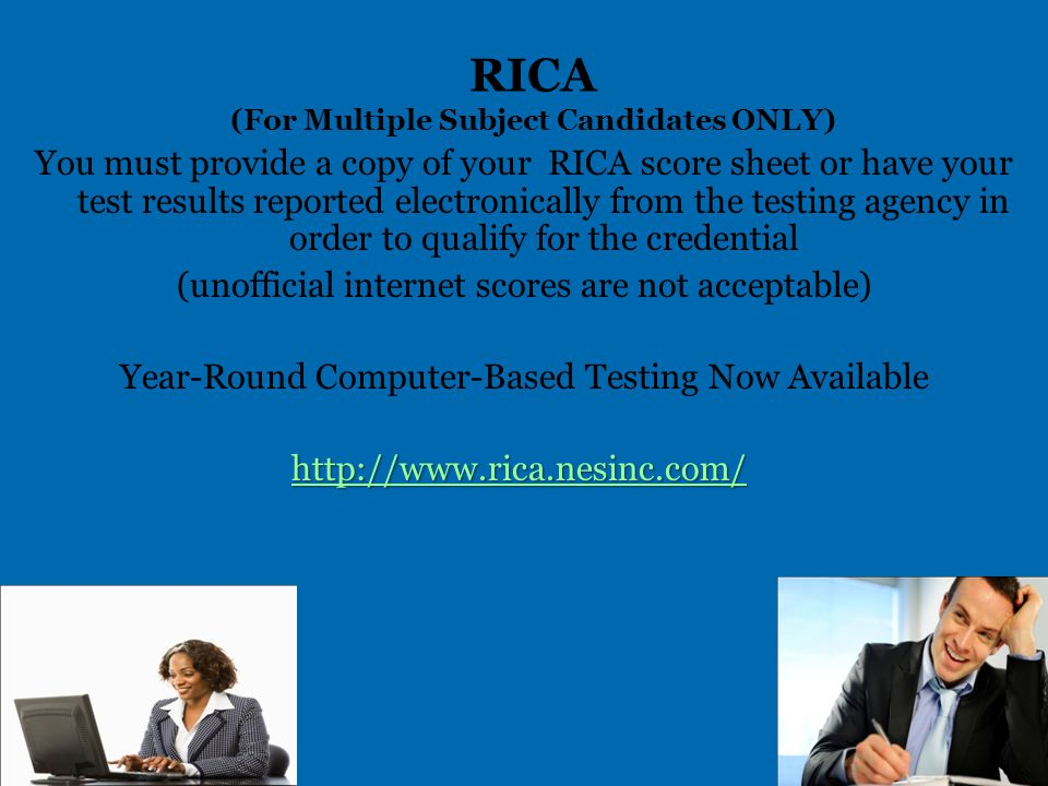 RICA (For Multiple Subject Candidates ONLY) You must provide a copy of your RICA score sheet or have your test results reported electronically from the testing agency in order to qualify for the credential (unofficial internet scores are not acceptable) Year-Round Computer-Based Testing Now Available http://www.rica.nesinc.com/