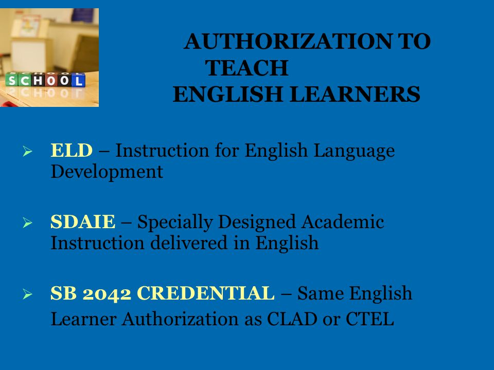 AUTHORIZATION TO TEACH ENGLISH LEARNERS   ELD – Instruction for English Language Development   SDAIE – Specially Designed Academic Instruction delivered in English   SB 2042 CREDENTIAL – Same English Learner Authorization as CLAD or CTEL