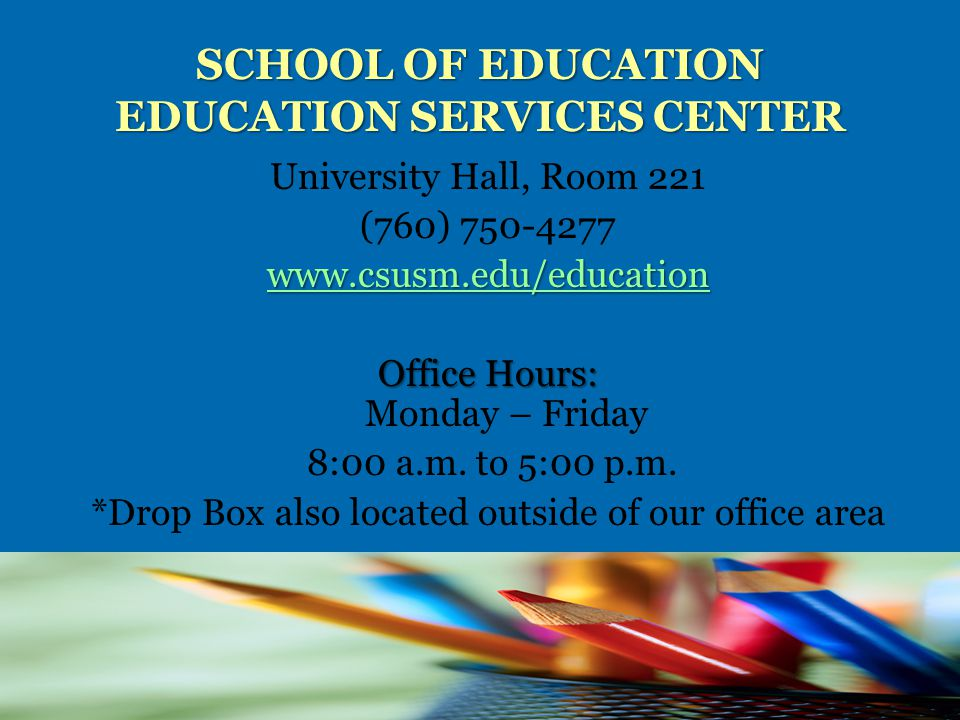 SCHOOL OF EDUCATION EDUCATION SERVICES CENTER University Hall, Room 221 (760) 750-4277 www.csusm.edu/education Office Hours: Office Hours: Monday – Friday 8:00 a.m.