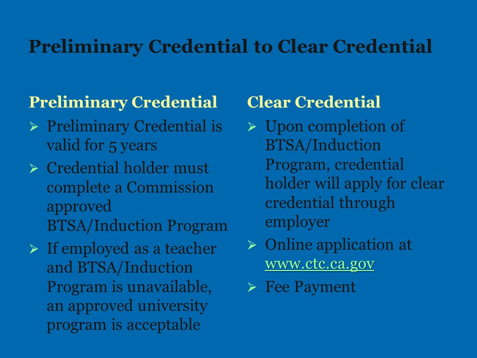 Preliminary Credential to Clear Credential Preliminary Credential   Preliminary Credential is valid for 5 years   Credential holder must complete a Commission approved BTSA/Induction Program   If employed as a teacher and BTSA/Induction Program is unavailable, an approved university program is acceptable Clear Credential   Upon completion of BTSA/Induction Program, credential holder will apply for clear credential through employer  www.ctc.ca.gov  Online application at www.ctc.ca.gov www.ctc.ca.gov   Fee Payment