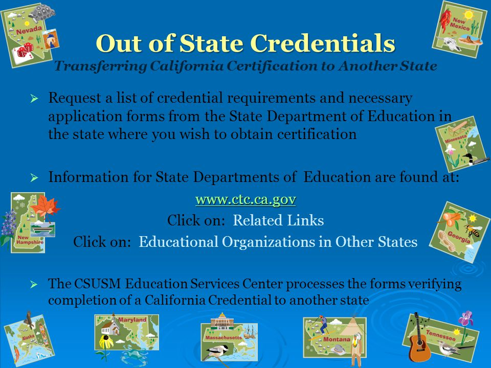 Out of State Credentials Out of State Credentials Transferring California Certification to Another State   Request a list of credential requirements and necessary application forms from the State Department of Education in the state where you wish to obtain certification   Information for State Departments of Education are found at: www.ctc.ca.gov Click on: Related Links Click on: Educational Organizations in Other States   The CSUSM Education Services Center processes the forms verifying completion of a California Credential to another state