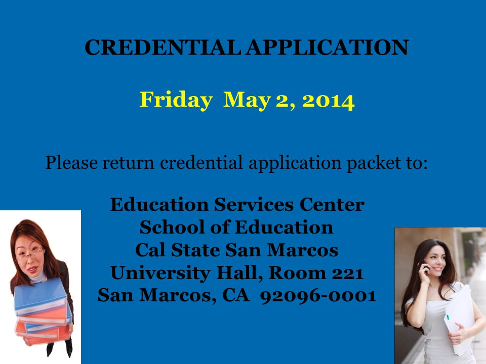 CREDENTIAL APPLICATION PACKET TO BE RETURNED TO EDUCATION SERVICES CENTER: Credential Evaluation Request Form – Application for Recommendation: http://www.csusm.edu/education/advising/credentialfinishing.ht ml http://www.csusm.edu/education/advising/credentialfinishing.ht ml Credential Evaluation Fee Payment Form: http://www.csusm.edu/education/advising/ credentialfinish.htm Optional: Supplementary OR Subject Matter Authorization request http://www.csusm.edu/education/advising/sasmaworkshops.htm l Application Deadline: May 2, 2014