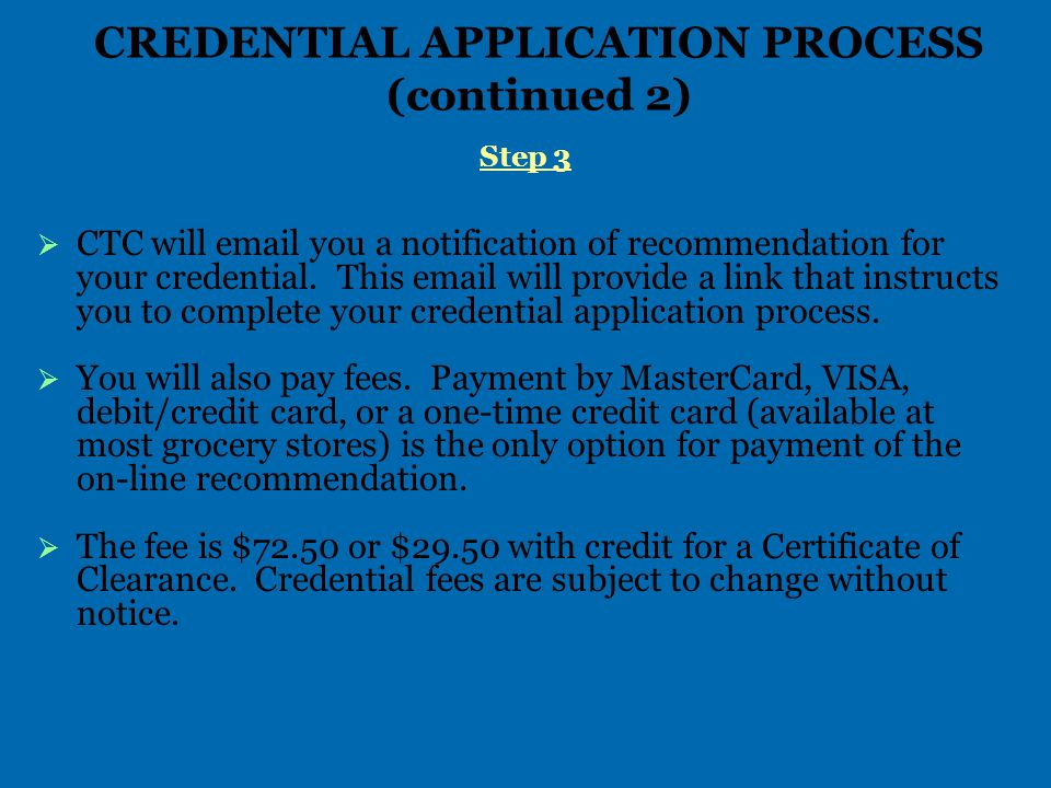 CREDENTIAL APPLICATION PROCESS (continued 2) Step 3   CTC will email you a notification of recommendation for your credential.