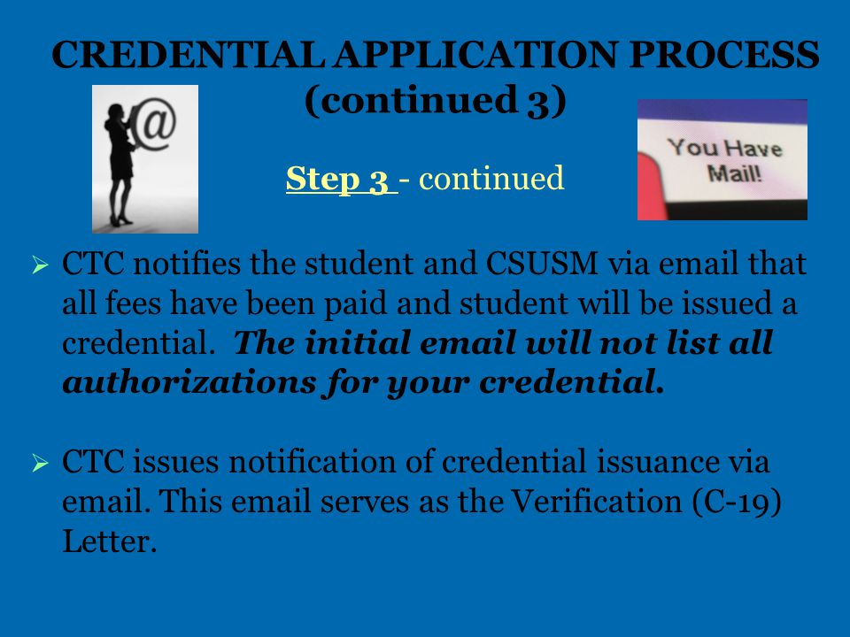 CREDENTIAL APPLICATION PROCESS (continued 3) Step 3 - continued   CTC notifies the student and CSUSM via email that all fees have been paid and student will be issued a credential.