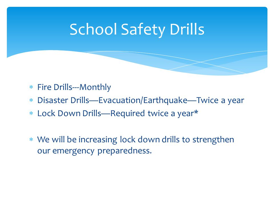  Fire Drills---Monthly  Disaster Drills—Evacuation/Earthquake—Twice a year  Lock Down Drills—Required twice a year*  We will be increasing lock down drills to strengthen our emergency preparedness.