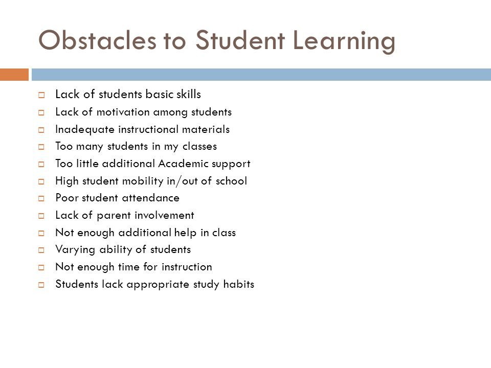 Obstacles to Student Learning  Lack of students basic skills  Lack of motivation among students  Inadequate instructional materials  Too many students in my classes  Too little additional Academic support  High student mobility in/out of school  Poor student attendance  Lack of parent involvement  Not enough additional help in class  Varying ability of students  Not enough time for instruction  Students lack appropriate study habits