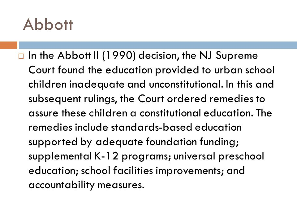 Abbott districts…  are classified by the NJ Department of Education as urban;  are in the lowest socio-economic status  have evidence of substantive failure of thorough and efficient education; including failure to achieve what the DOE considers passing levels of performance on the High School Proficiency Test (HSPT); have a large percentage of poor students who need an education beyond the norm; are in communities with an excessive tax [for] municipal services; and  have a large percentage of students of color.