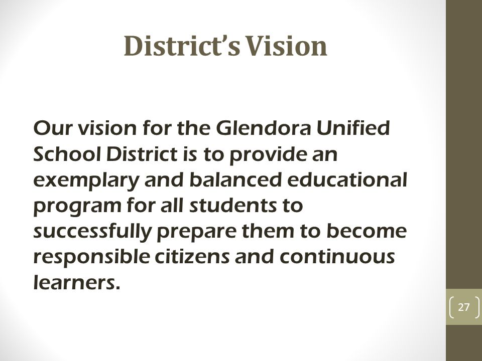 District's Vision Our vision for the Glendora Unified School District is to provide an exemplary and balanced educational program for all students to successfully prepare them to become responsible citizens and continuous learners.