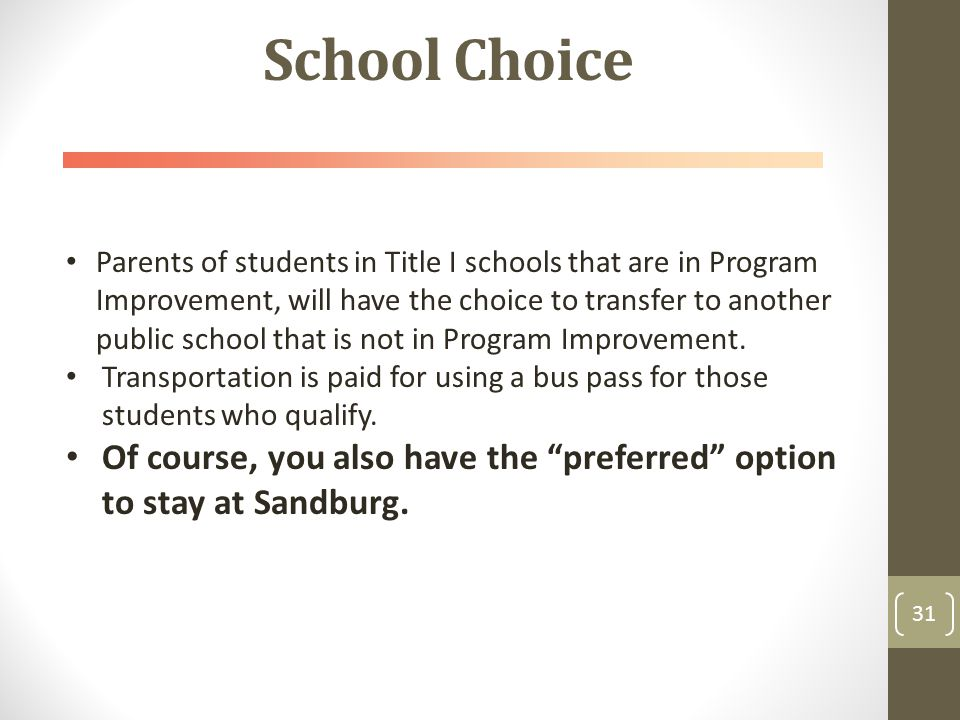 School Choice 31 Parents of students in Title I schools that are in Program Improvement, will have the choice to transfer to another public school that is not in Program Improvement.