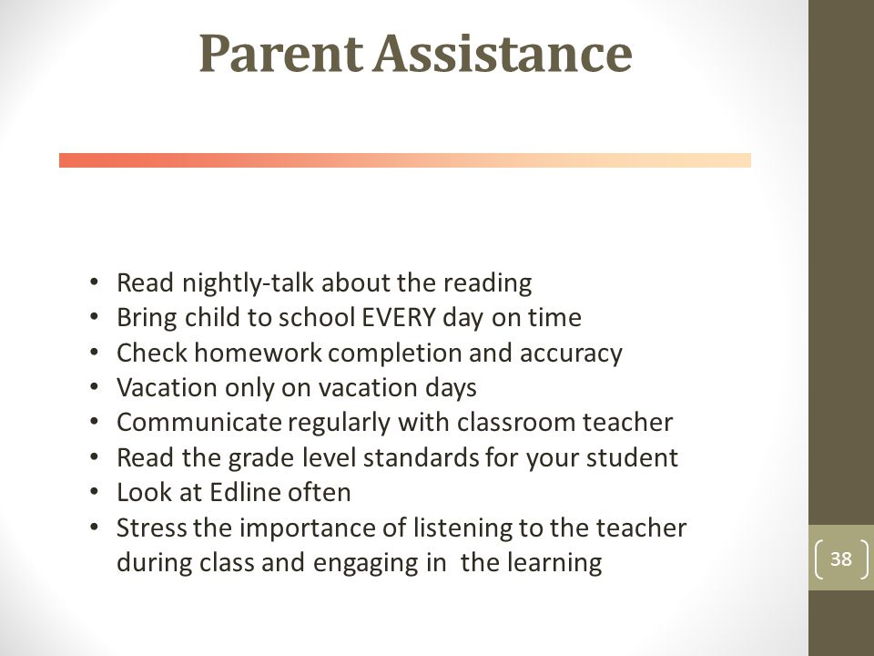Parent Assistance 38 Read nightly-talk about the reading Bring child to school EVERY day on time Check homework completion and accuracy Vacation only on vacation days Communicate regularly with classroom teacher Read the grade level standards for your student Look at Edline often Stress the importance of listening to the teacher during class and engaging in the learning