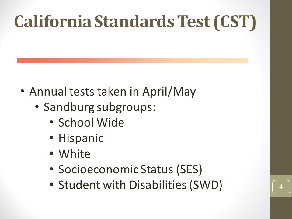 California Standards Test (CST) 4 Annual tests taken in April/May Sandburg subgroups: School Wide Hispanic White Socioeconomic Status (SES) Student with Disabilities (SWD)