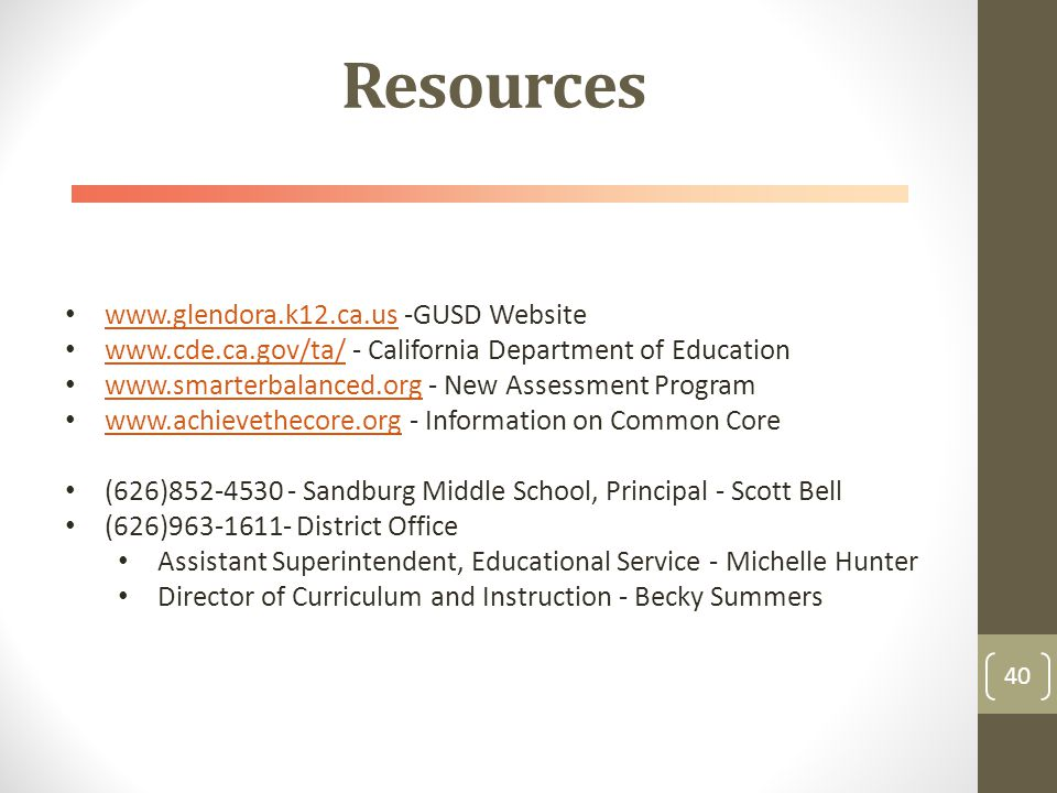 Resources 40 www.glendora.k12.ca.us -GUSD Website www.glendora.k12.ca.us www.cde.ca.gov/ta/ - California Department of Education www.cde.ca.gov/ta/ www.smarterbalanced.org - New Assessment Program www.smarterbalanced.org www.achievethecore.org - Information on Common Core www.achievethecore.org (626)852-4530 - Sandburg Middle School, Principal - Scott Bell (626)963-1611- District Office Assistant Superintendent, Educational Service - Michelle Hunter Director of Curriculum and Instruction - Becky Summers