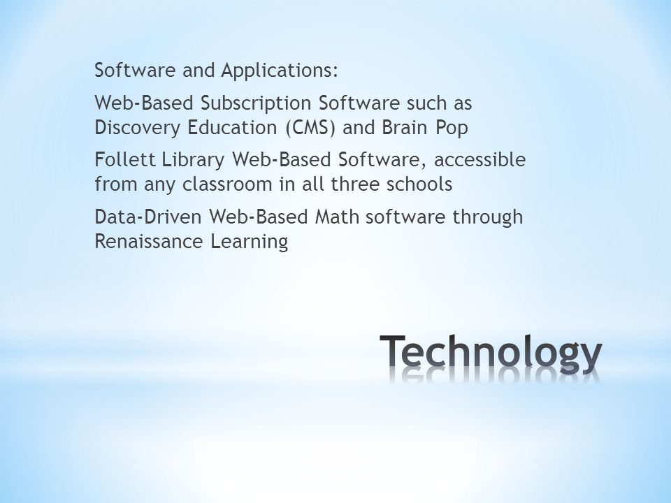 Software and Applications: Web-Based Subscription Software such as Discovery Education (CMS) and Brain Pop Follett Library Web-Based Software, accessible from any classroom in all three schools Data-Driven Web-Based Math software through Renaissance Learning
