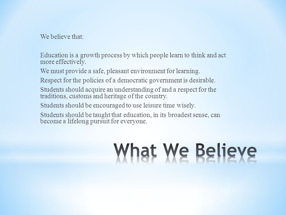 We believe that: Education is a growth process by which people learn to think and act more effectively.