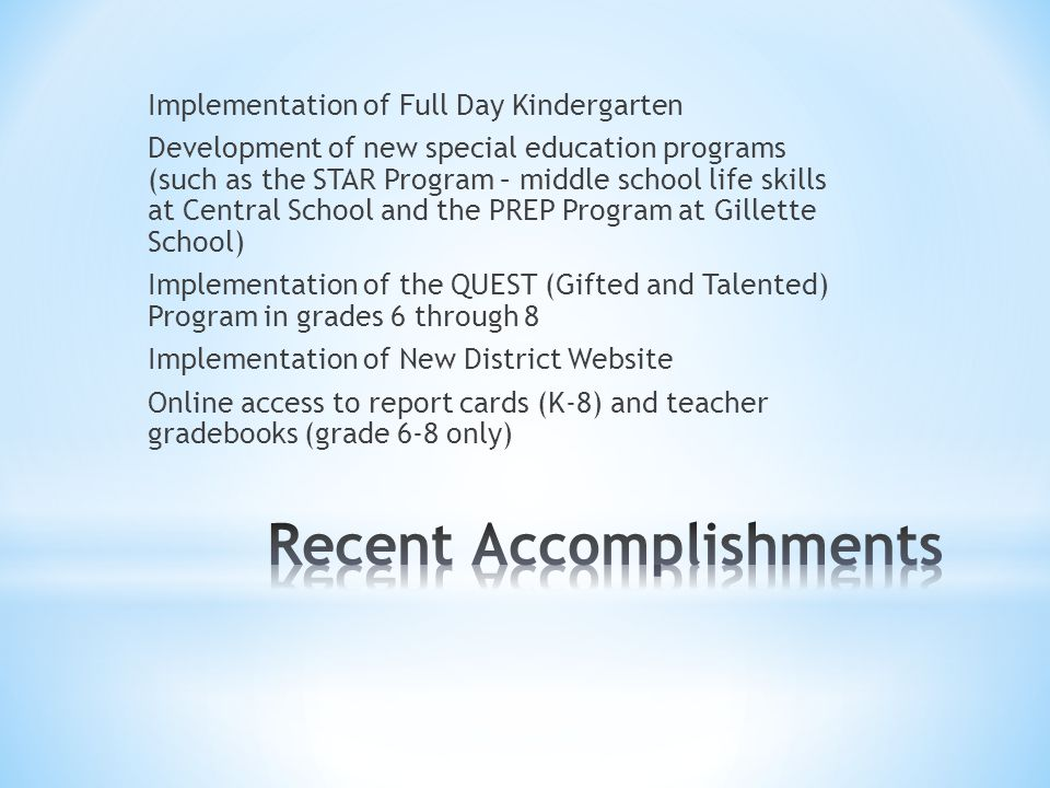 Implementation of Full Day Kindergarten Development of new special education programs (such as the STAR Program – middle school life skills at Central School and the PREP Program at Gillette School) Implementation of the QUEST (Gifted and Talented) Program in grades 6 through 8 Implementation of New District Website Online access to report cards (K-8) and teacher gradebooks (grade 6-8 only)