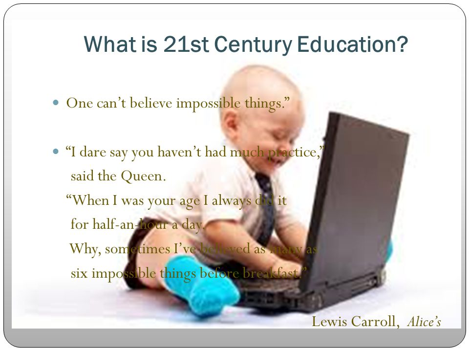 "What is 21st Century Education? One can't believe impossible things."" ""I dare say you haven't had much practice,"" said the Queen. ""When I was your age"