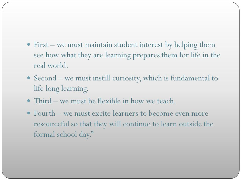 First – we must maintain student interest by helping them see how what they are learning prepares them for life in the real world. Second – we must in