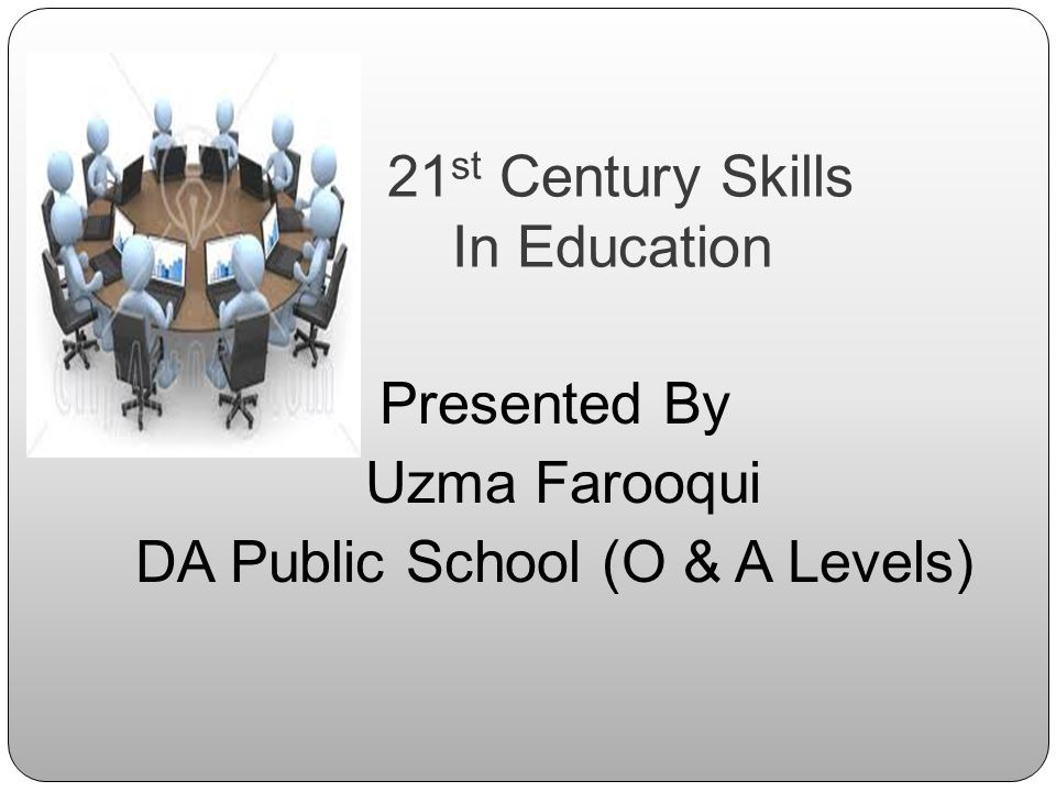 21 st Century Skills In Education Presented By Uzma Farooqui DA Public School (O & A Levels)