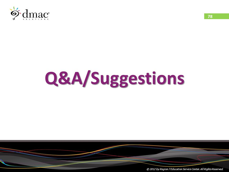 78 © 2012 by Region 7 Education Service Center. All Rights Reserved. Q&A/Suggestions