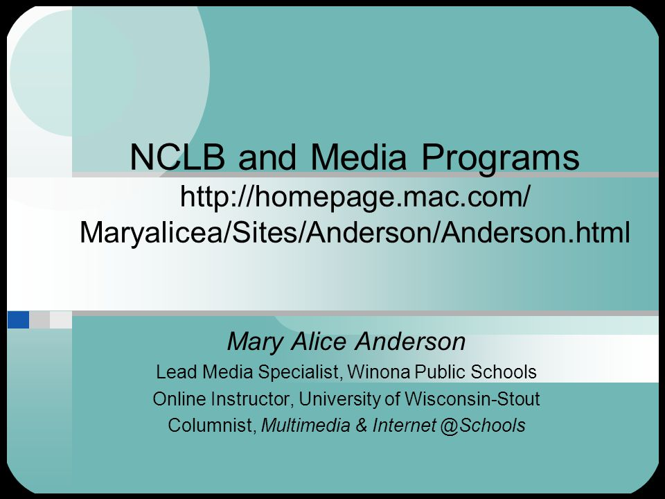 NCLB and Media Programs http://homepage.mac.com/ Maryalicea/Sites/Anderson/Anderson.html Mary Alice Anderson Lead Media Specialist, Winona Public Schools Online Instructor, University of Wisconsin-Stout Columnist, Multimedia & Internet @Schools