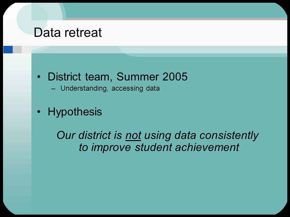 Data retreat District team, Summer 2005 –Understanding, accessing data Hypothesis Our district is not using data consistently to improve student achievement