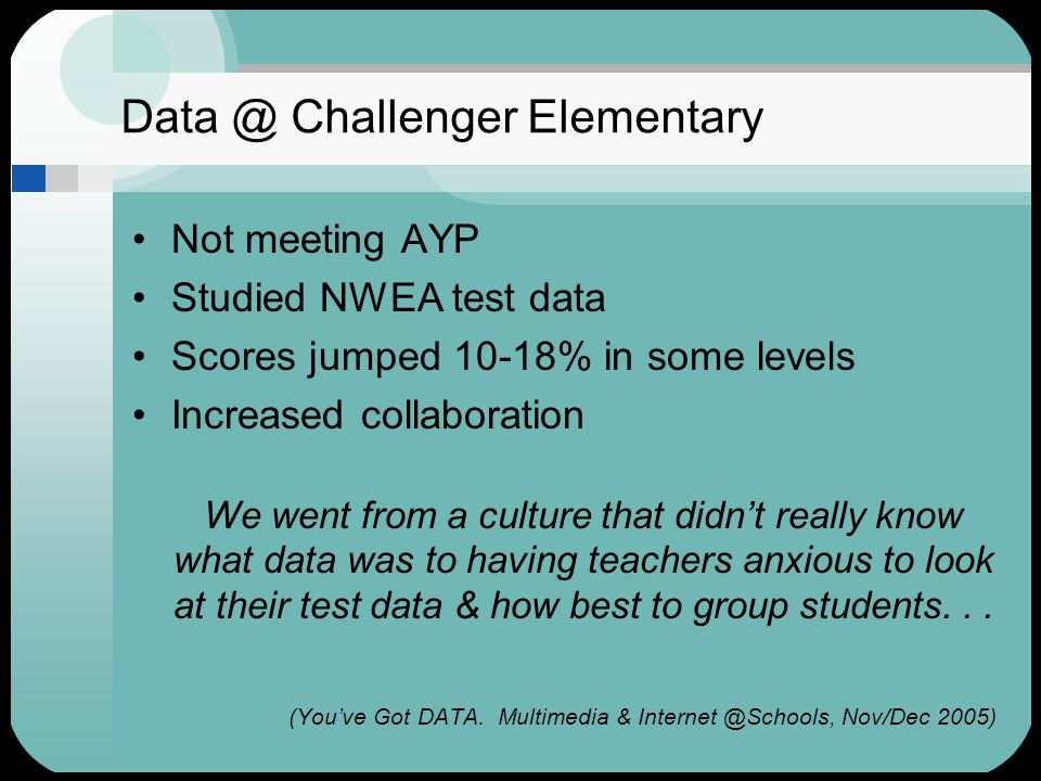 Data @ Challenger Elementary Not meeting AYP Studied NWEA test data Scores jumped 10-18% in some levels Increased collaboration We went from a culture