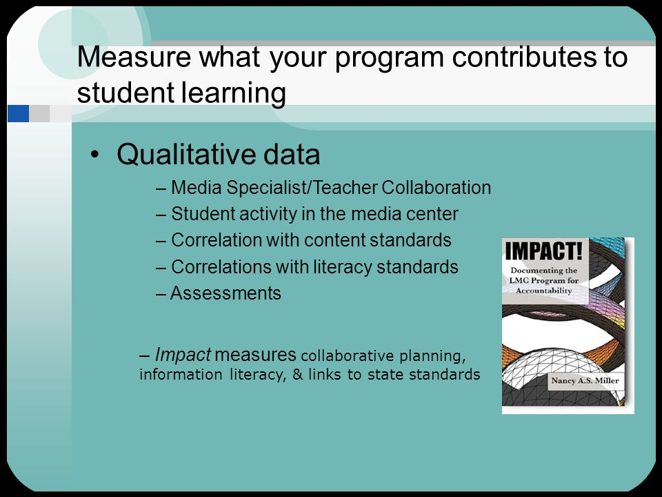 Measure what your program contributes to student learning Qualitative data – Media Specialist/Teacher Collaboration – Student activity in the media center – Correlation with content standards – Correlations with literacy standards – Assessments – Impact measures collaborative planning, information literacy, & links to state standards