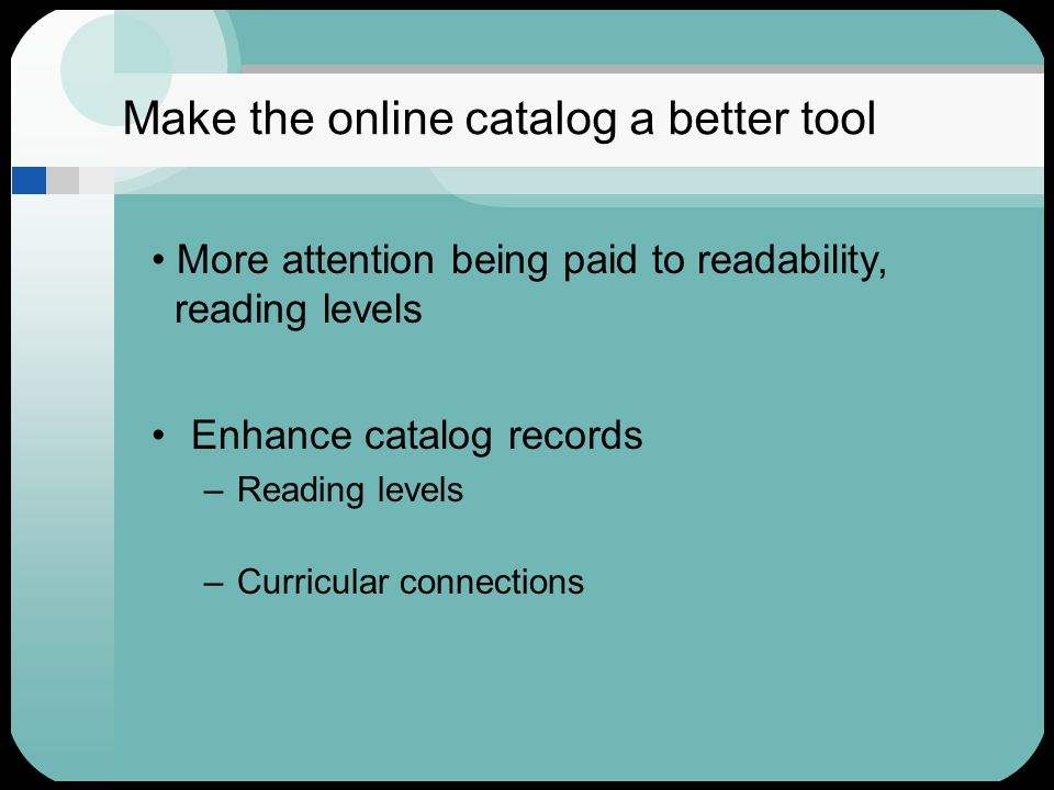 Make the online catalog a better tool Enhance catalog records –Reading levels –Curricular connections More attention being paid to readability, reading levels