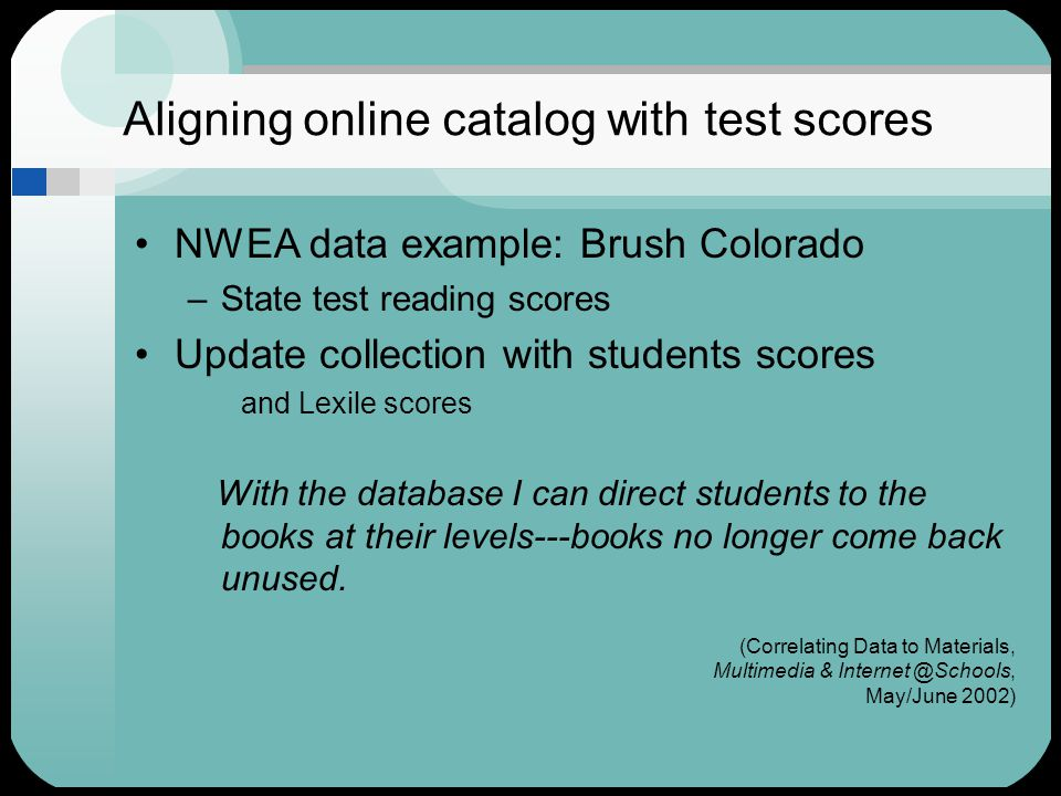 Aligning online catalog with test scores NWEA data example: Brush Colorado –State test reading scores Update collection with students scores and Lexile scores With the database I can direct students to the books at their levels---books no longer come back unused.