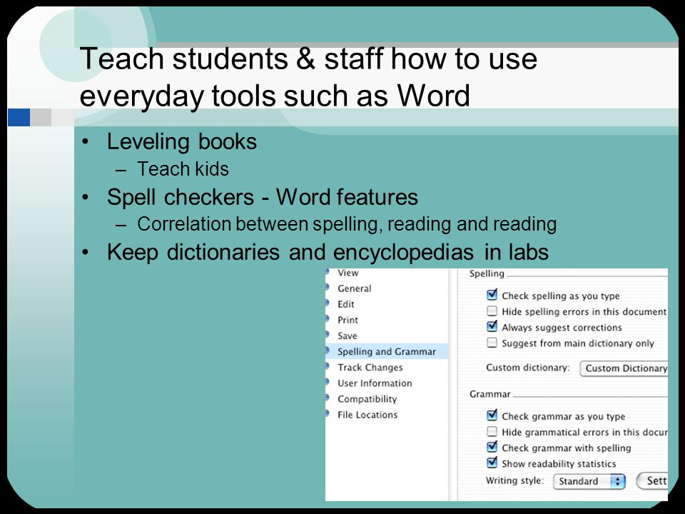 Teach students & staff how to use everyday tools such as Word Leveling books –Teach kids Spell checkers - Word features –Correlation between spelling, reading and reading Keep dictionaries and encyclopedias in labs
