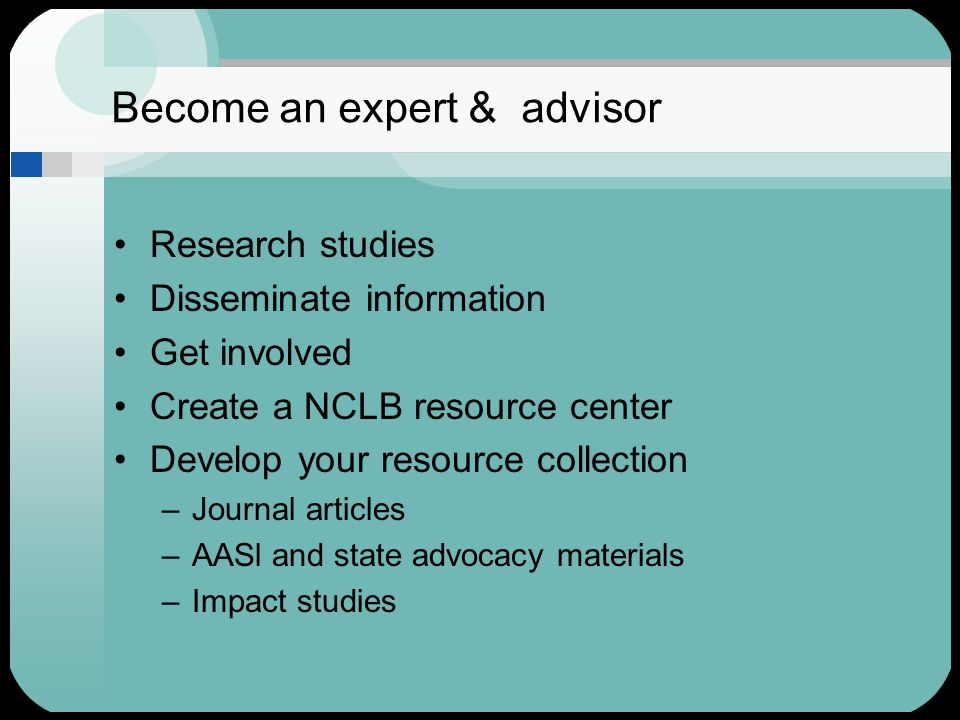Become an expert & advisor Research studies Disseminate information Get involved Create a NCLB resource center Develop your resource collection –Journal articles –AASl and state advocacy materials –Impact studies