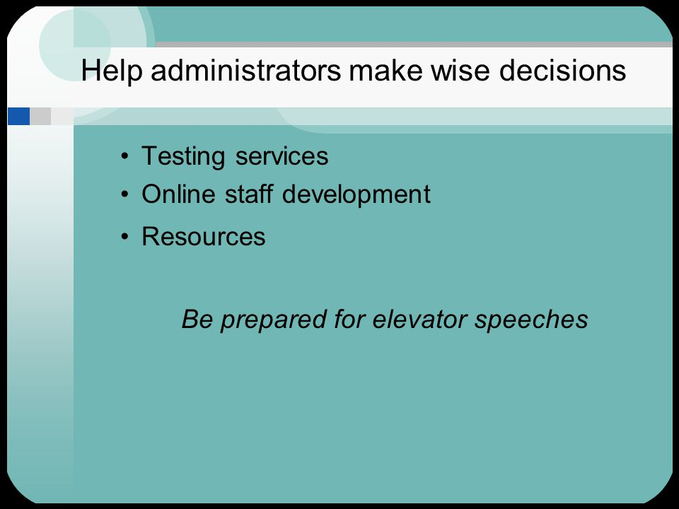 Help administrators make wise decisions Testing services Online staff development Resources Be prepared for elevator speeches