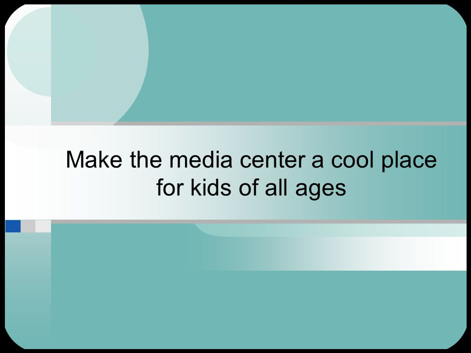 Make the media center a cool place for kids of all ages