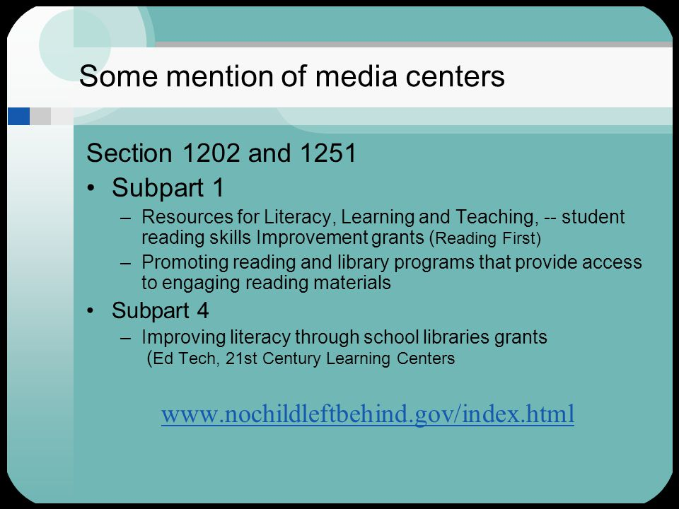 Some mention of media centers Section 1202 and 1251 Subpart 1 –Resources for Literacy, Learning and Teaching, -- student reading skills Improvement grants ( Reading First) –Promoting reading and library programs that provide access to engaging reading materials Subpart 4 –Improving literacy through school libraries grants ( Ed Tech, 21st Century Learning Centers www.nochildleftbehind.gov/index.html