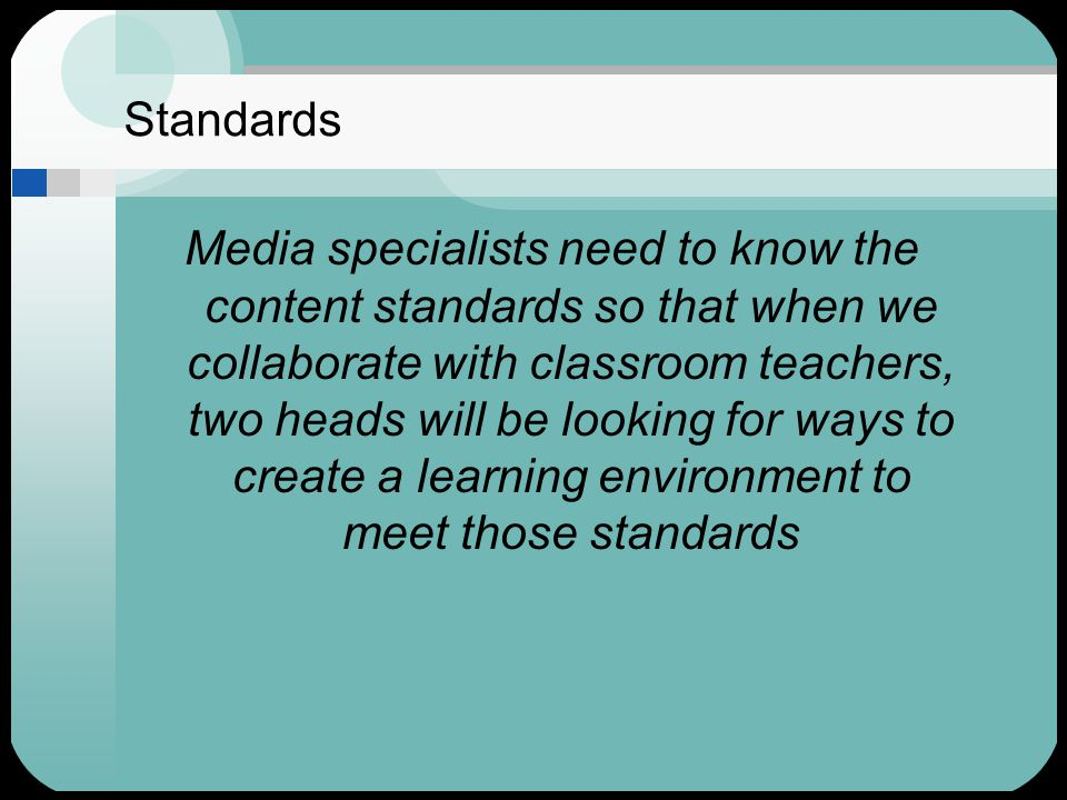 Standards Media specialists need to know the content standards so that when we collaborate with classroom teachers, two heads will be looking for ways to create a learning environment to meet those standards
