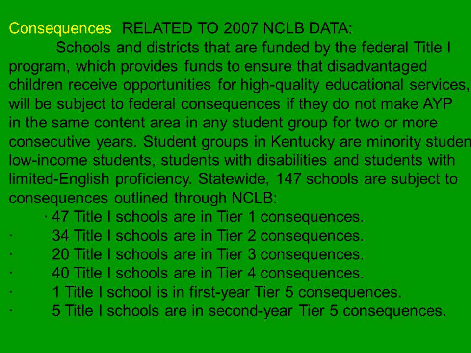 Consequences RELATED TO 2007 NCLB DATA: Schools and districts that are funded by the federal Title I program, which provides funds to ensure that disadvantaged children receive opportunities for high-quality educational services, will be subject to federal consequences if they do not make AYP in the same content area in any student group for two or more consecutive years.