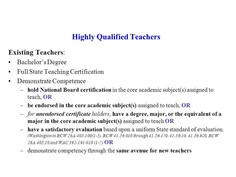 Highly Qualified Teachers All teachers teaching CORE Academic Subjects must be highly qualified by 2005- 2006 CORE Academic Subjects means English, Reading, Language Arts, Mathematics, Science, Foreign Languages, Civics and Government, Economics, Arts, History, and Geography Highly Qualified means: Full State Certification or passed teacher licensing exam and hold a license to teach Certification or licensure requirements has not been waived on an emergency, temporary, or provisional basis