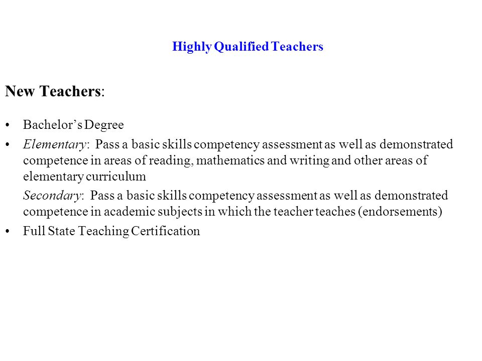 Highly Qualified Teachers Existing Teachers: Bachelor's Degree Full State Teaching Certification Demonstrate Competence –hold National Board certification in the core academic subject(s) assigned to teach, OR –be endorsed in the core academic subject(s) assigned to teach, OR –for unendorsed certificate holders, have a degree, major, or the equivalent of a major in the core academic subject(s) assigned to teach OR –have a satisfactory evaluation based upon a uniform State standard of evaluation.