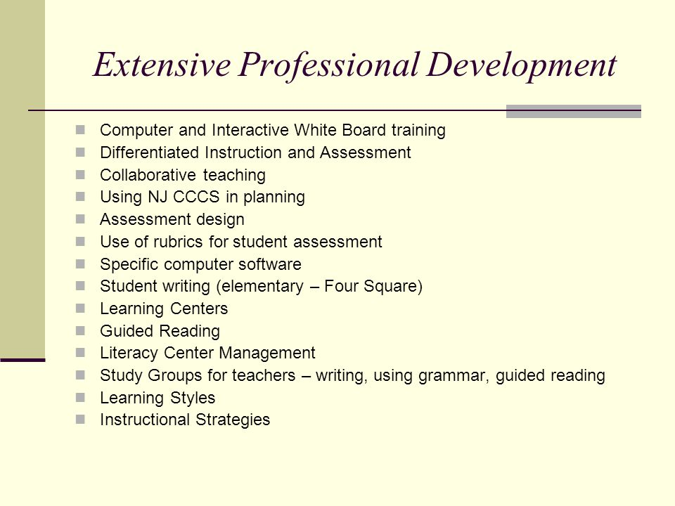 Extensive Professional Development Computer and Interactive White Board training Differentiated Instruction and Assessment Collaborative teaching Using NJ CCCS in planning Assessment design Use of rubrics for student assessment Specific computer software Student writing (elementary – Four Square) Learning Centers Guided Reading Literacy Center Management Study Groups for teachers – writing, using grammar, guided reading Learning Styles Instructional Strategies