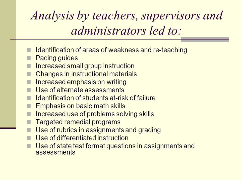 Analysis by teachers, supervisors and administrators led to: Identification of areas of weakness and re-teaching Pacing guides Increased small group instruction Changes in instructional materials Increased emphasis on writing Use of alternate assessments Identification of students at-risk of failure Emphasis on basic math skills Increased use of problems solving skills Targeted remedial programs Use of rubrics in assignments and grading Use of differentiated instruction Use of state test format questions in assignments and assessments