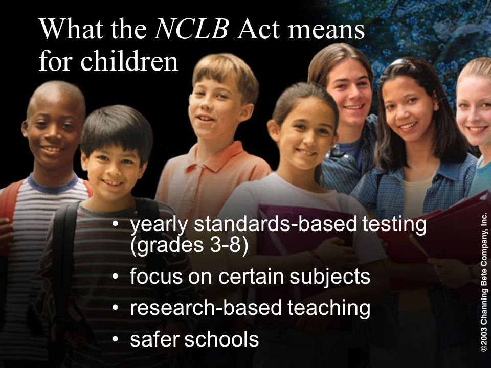 What the NCLB Act means for children yearly standards-based testing (grades 3-8) focus on certain subjects research-based teaching safer schools